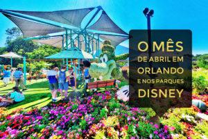 O mês de Abril em Orlando e nos parques Disney e Universal